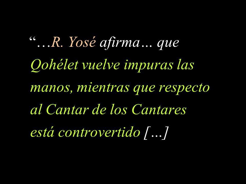 …R. Yosé afirma… que Qohélet vuelve impuras las manos, mientras que respecto al Cantar de los Cantares está controvertido […]