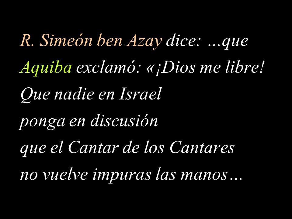 R.Simeón ben Azay dice: …que Aquiba exclamó: «¡Dios me libre.
