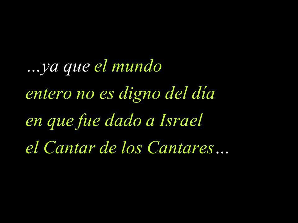 …ya que el mundo entero no es digno del día en que fue dado a Israel el Cantar de los Cantares…