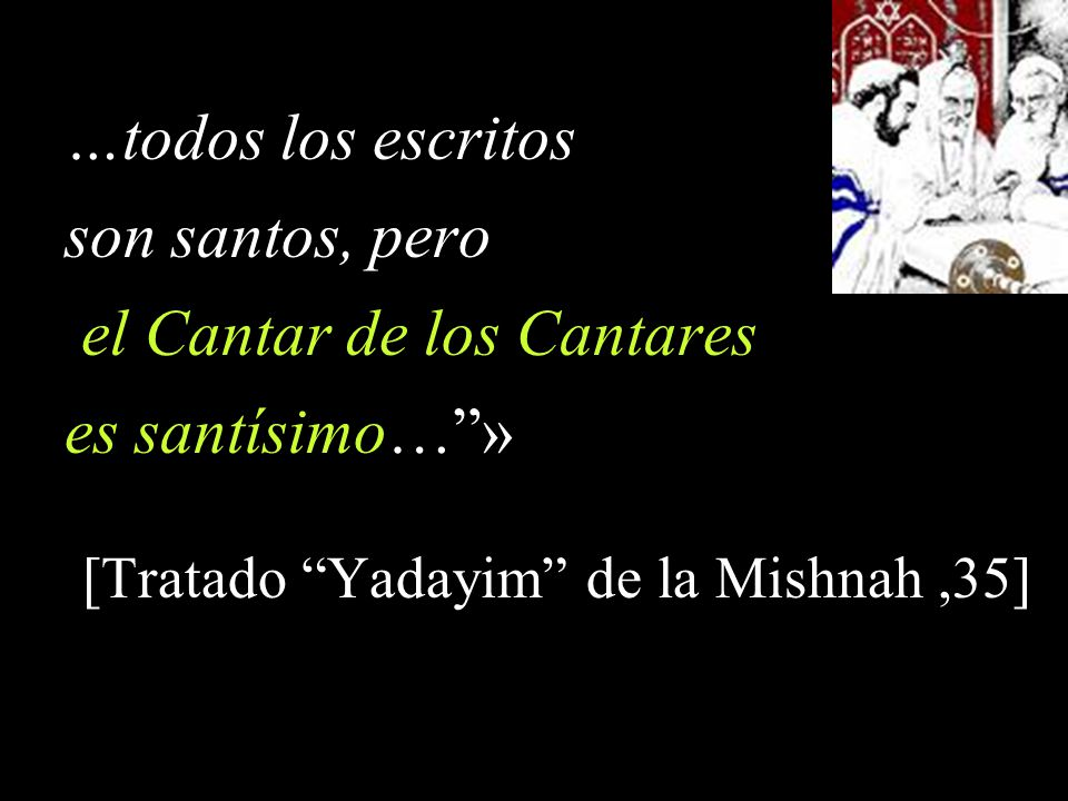 …todos los escritos son santos, pero el Cantar de los Cantares es santísimo…» [Tratado Yadayim de la Mishnah,35]