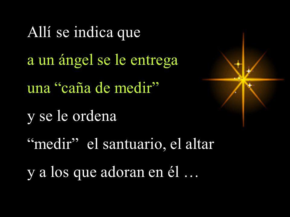 Allí se indica que a un ángel se le entrega una caña de medir y se le ordena medir el santuario, el altar y a los que adoran en él …