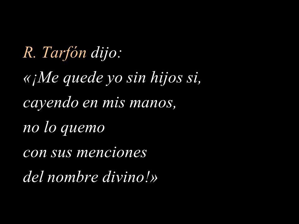 R. Tarfón dijo: «¡Me quede yo sin hijos si, cayendo en mis manos, no lo quemo con sus menciones del nombre divino!»
