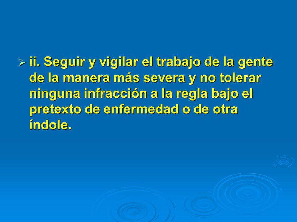 ii. Seguir y vigilar el trabajo de la gente de la manera más severa y no tolerar ninguna infracción a la regla bajo el pretexto de enfermedad o de otr