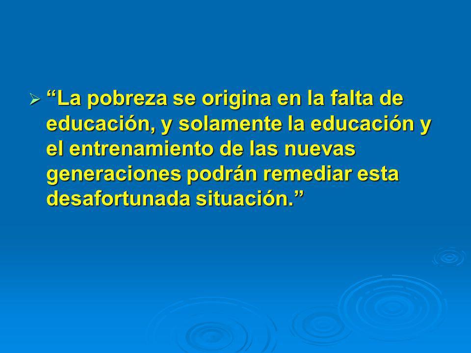 La pobreza se origina en la falta de educación, y solamente la educación y el entrenamiento de las nuevas generaciones podrán remediar esta desafortunada situación.