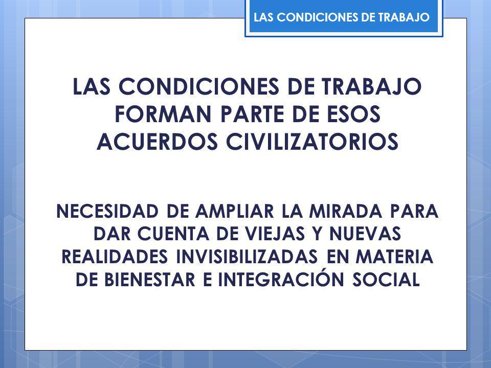 LAS CONDICIONES DE TRABAJO FORMAN PARTE DE ESOS ACUERDOS CIVILIZATORIOS NECESIDAD DE AMPLIAR LA MIRADA PARA DAR CUENTA DE VIEJAS Y NUEVAS REALIDADES INVISIBILIZADAS EN MATERIA DE BIENESTAR E INTEGRACIÓN SOCIAL LAS CONDICIONES DE TRABAJO