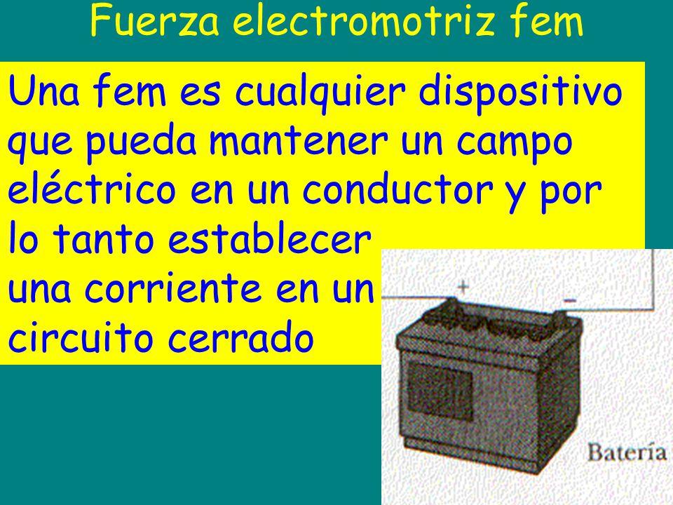 Fuerza electromotriz fem Una fem es cualquier dispositivo que pueda mantener un campo eléctrico en un conductor y por lo tanto establecer una corrient