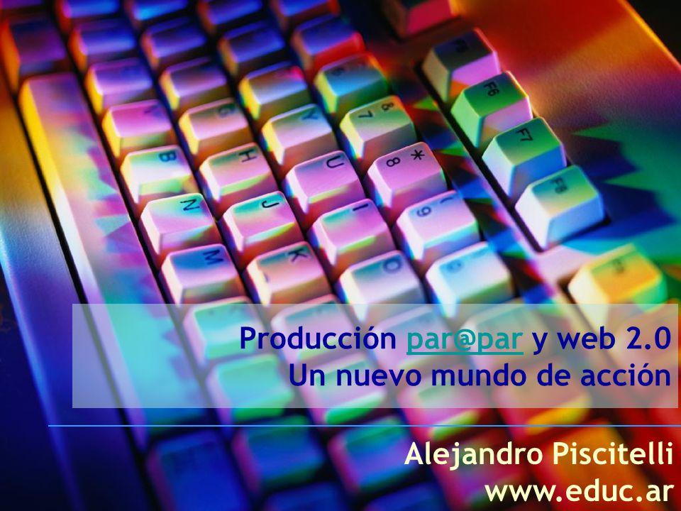 Producción par@par y web 2.0 Un nuevo mundo de acciónpar@par Alejandro Piscitelli www.educ.ar