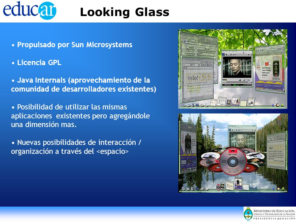 Looking Glass Propulsado por Sun Microsystems Licencia GPL Java Internals (aprovechamiento de la comunidad de desarrolladores existentes) Posibilidad de utilizar las mismas aplicaciones existentes pero agregándole una dimensión mas.