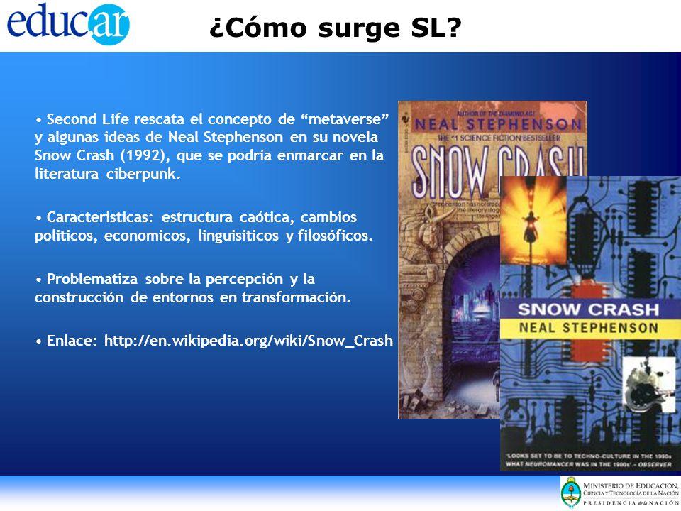 ¿Cómo surge SL? Second Life rescata el concepto de metaverse y algunas ideas de Neal Stephenson en su novela Snow Crash (1992), que se podría enmarcar