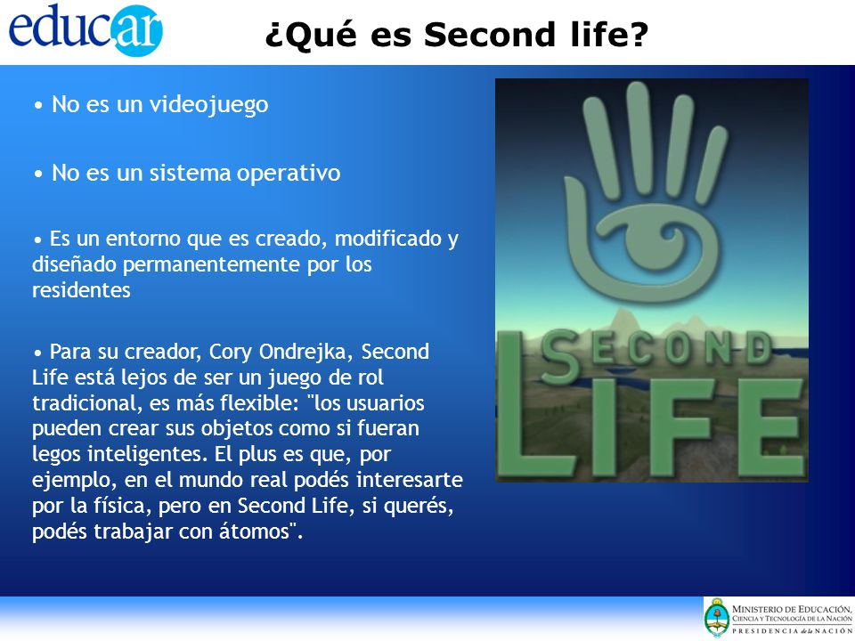 ¿Qué es Second life? No es un videojuego No es un sistema operativo Es un entorno que es creado, modificado y diseñado permanentemente por los residen