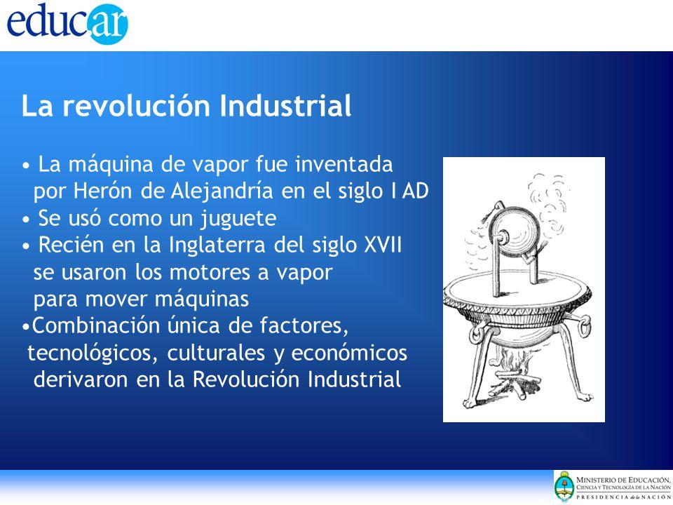 La revolución Industrial La máquina de vapor fue inventada por Herón de Alejandría en el siglo I AD Se usó como un juguete Recién en la Inglaterra del siglo XVII se usaron los motores a vapor para mover máquinas Combinación única de factores, tecnológicos, culturales y económicos derivaron en la Revolución Industrial