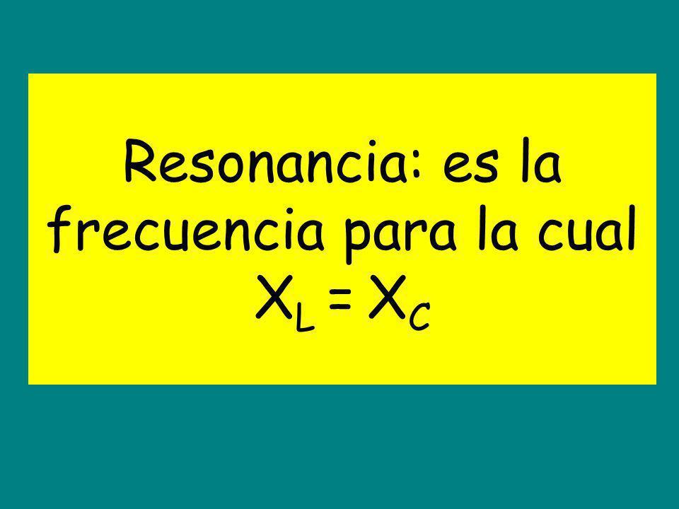 Resonancia: es la frecuencia para la cual X L = X C