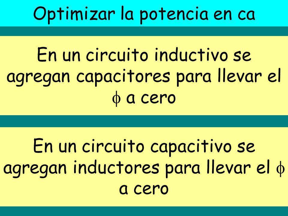 Optimizar la potencia en ca En un circuito inductivo se agregan capacitores para llevar el a cero En un circuito capacitivo se agregan inductores para llevar el a cero