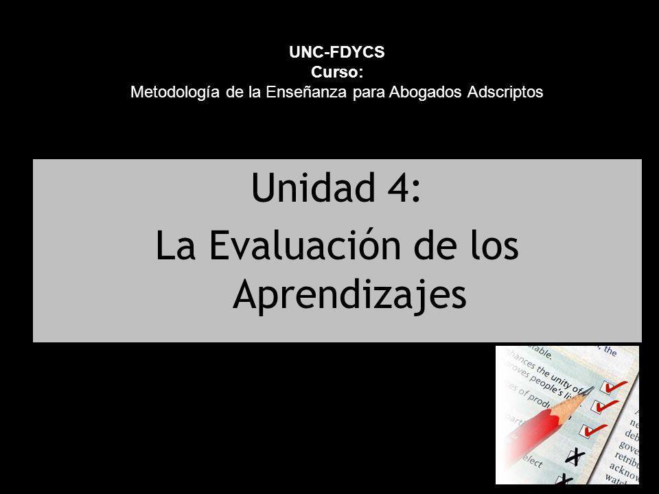 Unidad 4: La Evaluación de los Aprendizajes UNC-FDYCS Curso: Metodología de la Enseñanza para Abogados Adscriptos