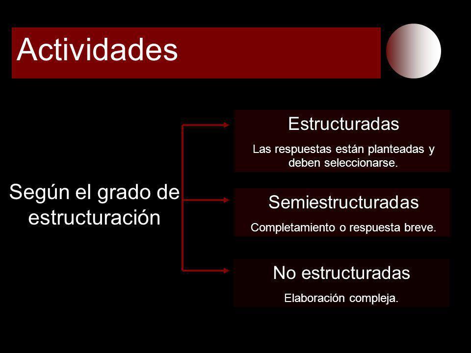 Actividades Según el grado de estructuración Estructuradas Las respuestas están planteadas y deben seleccionarse. Semiestructuradas Completamiento o r