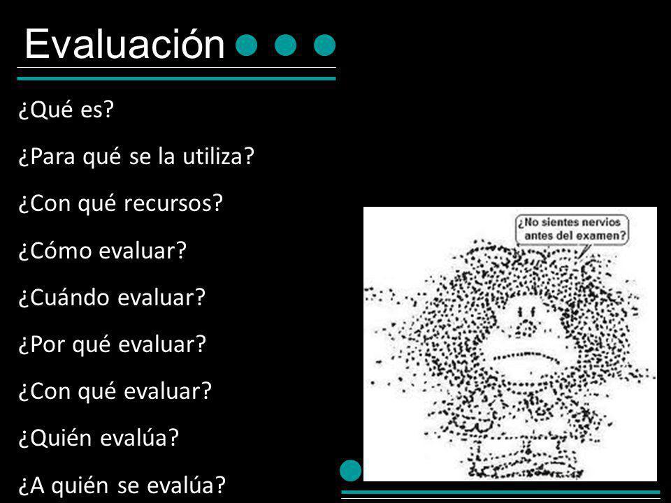 Evaluación ¿Qué es? ¿Para qué se la utiliza? ¿Con qué recursos? ¿Cómo evaluar? ¿Cuándo evaluar? ¿Por qué evaluar? ¿Con qué evaluar? ¿Quién evalúa? ¿A