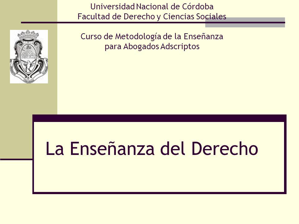 La Enseñanza del Derecho Universidad Nacional de Córdoba Facultad de Derecho y Ciencias Sociales Curso de Metodología de la Enseñanza para Abogados Adscriptos