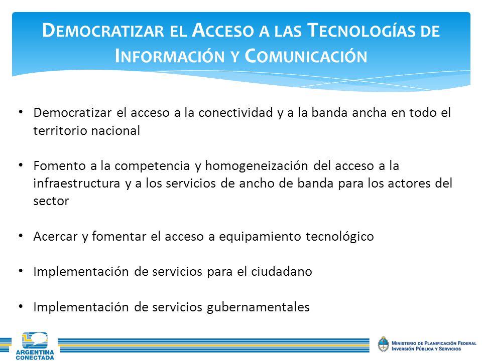 D EMOCRATIZAR EL A CCESO A LAS T ECNOLOGÍAS DE I NFORMACIÓN Y C OMUNICACIÓN Democratizar el acceso a la conectividad y a la banda ancha en todo el territorio nacional Fomento a la competencia y homogeneización del acceso a la infraestructura y a los servicios de ancho de banda para los actores del sector Acercar y fomentar el acceso a equipamiento tecnológico Implementación de servicios para el ciudadano Implementación de servicios gubernamentales