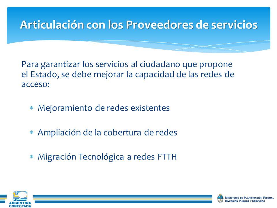 Articulación con los Proveedores de servicios Mejoramiento de redes existentes Ampliación de la cobertura de redes Migración Tecnológica a redes FTTH Para garantizar los servicios al ciudadano que propone el Estado, se debe mejorar la capacidad de las redes de acceso: