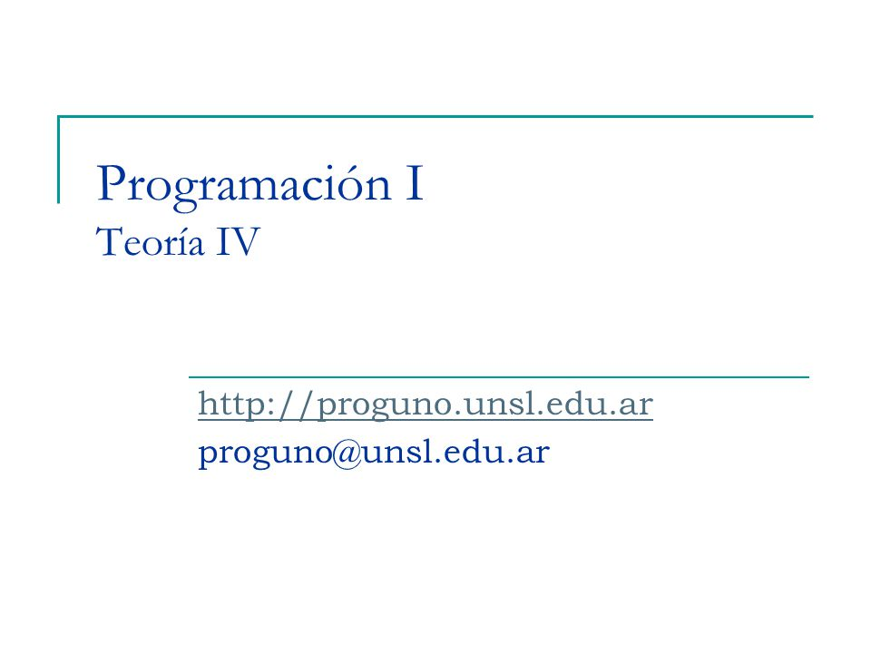 Programación I Teoría IV http://proguno.unsl.edu.ar proguno@unsl.edu.ar