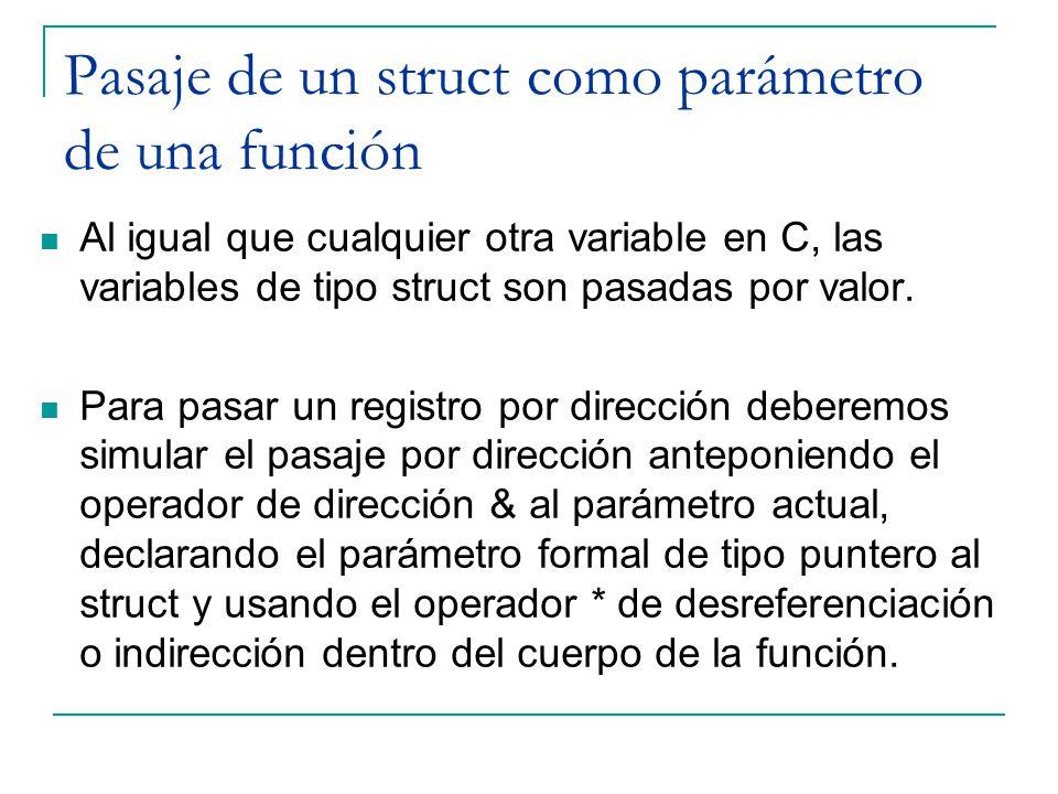 Pasaje de un struct como parámetro de una función Al igual que cualquier otra variable en C, las variables de tipo struct son pasadas por valor. Para