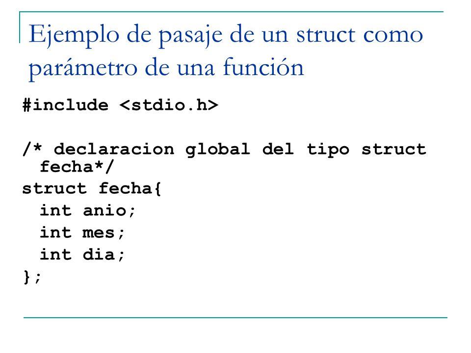 Ejemplo de pasaje de un struct como parámetro de una función #include /* declaracion global del tipo struct fecha*/ struct fecha{ int anio; int mes; i
