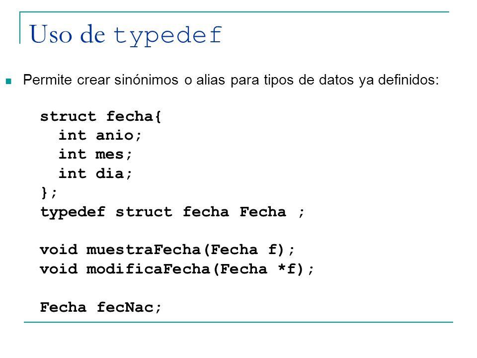 Uso de typedef Permite crear sinónimos o alias para tipos de datos ya definidos: struct fecha{ int anio; int mes; int dia; }; typedef struct fecha Fec