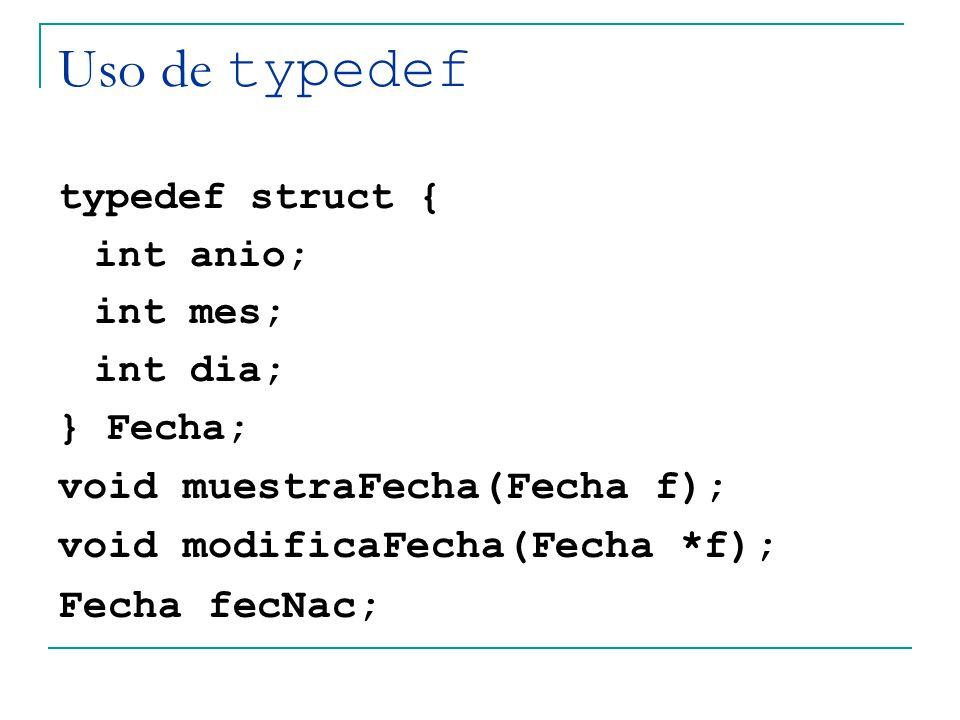 Uso de typedef typedef struct { int anio; int mes; int dia; } Fecha; void muestraFecha(Fecha f); void modificaFecha(Fecha *f); Fecha fecNac;