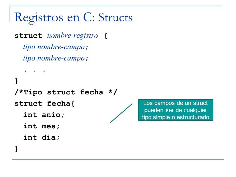 Registros en C: Structs struct nombre-registro { tipo nombre-campo ;... } /*Tipo struct fecha */ struct fecha{ int anio; int mes; int dia; } Los campo