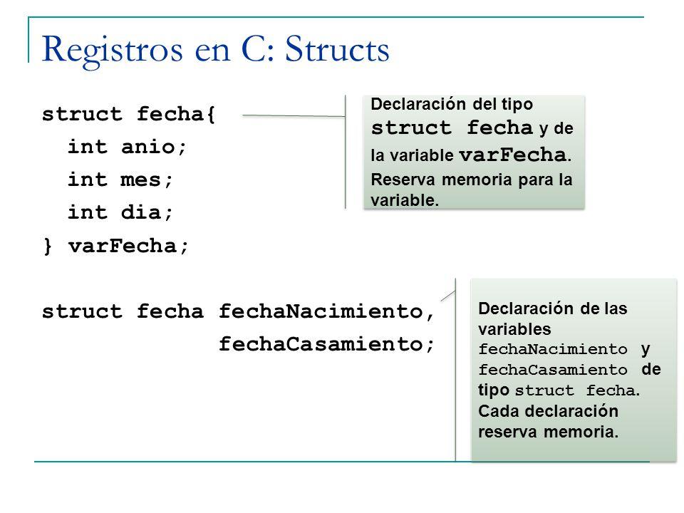 Registros en C: Structs struct fecha{ int anio; int mes; int dia; } varFecha; struct fecha fechaNacimiento, fechaCasamiento; Declaración del tipo stru