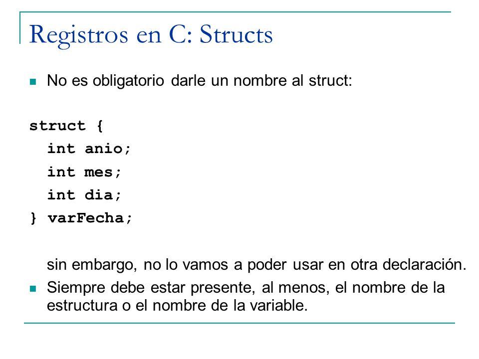 Registros en C: Structs No es obligatorio darle un nombre al struct: struct { int anio; int mes; int dia; } varFecha; sin embargo, no lo vamos a poder