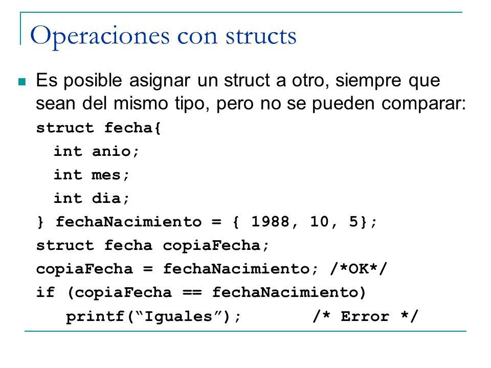 Operaciones con structs Es posible asignar un struct a otro, siempre que sean del mismo tipo, pero no se pueden comparar: struct fecha{ int anio; int