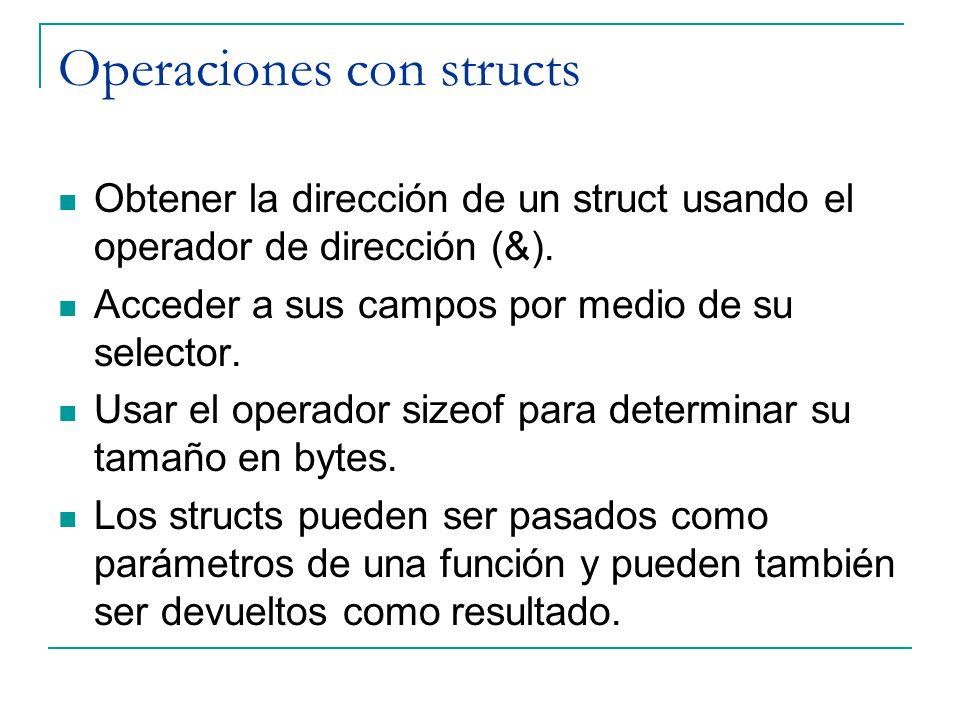 Operaciones con structs Obtener la dirección de un struct usando el operador de dirección (&). Acceder a sus campos por medio de su selector. Usar el