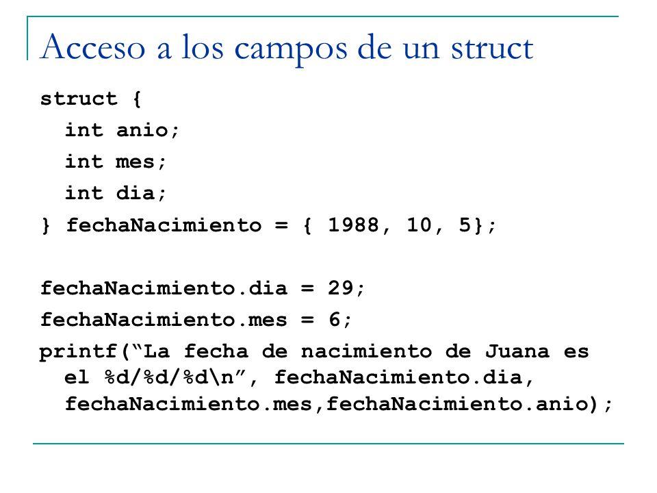 Acceso a los campos de un struct struct { int anio; int mes; int dia; } fechaNacimiento = { 1988, 10, 5}; fechaNacimiento.dia = 29; fechaNacimiento.me