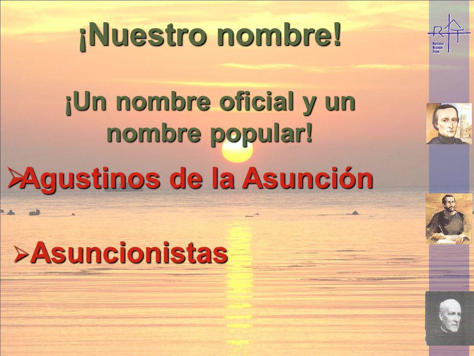 ¡Nuestro nombre! ¡Un nombre oficial y un nombre popular! Agustinos de la Asunción Agustinos de la Asunción Asuncionistas Asuncionistas