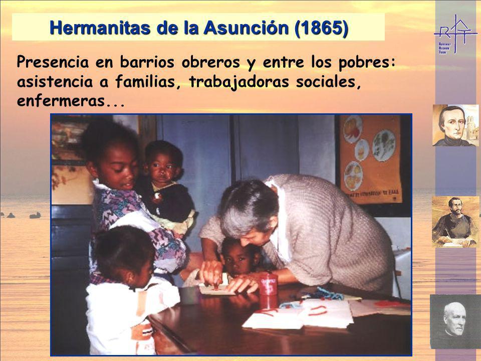 Hermanitas de la Asunción (1865) Presencia en barrios obreros y entre los pobres: asistencia a familias, trabajadoras sociales, enfermeras...