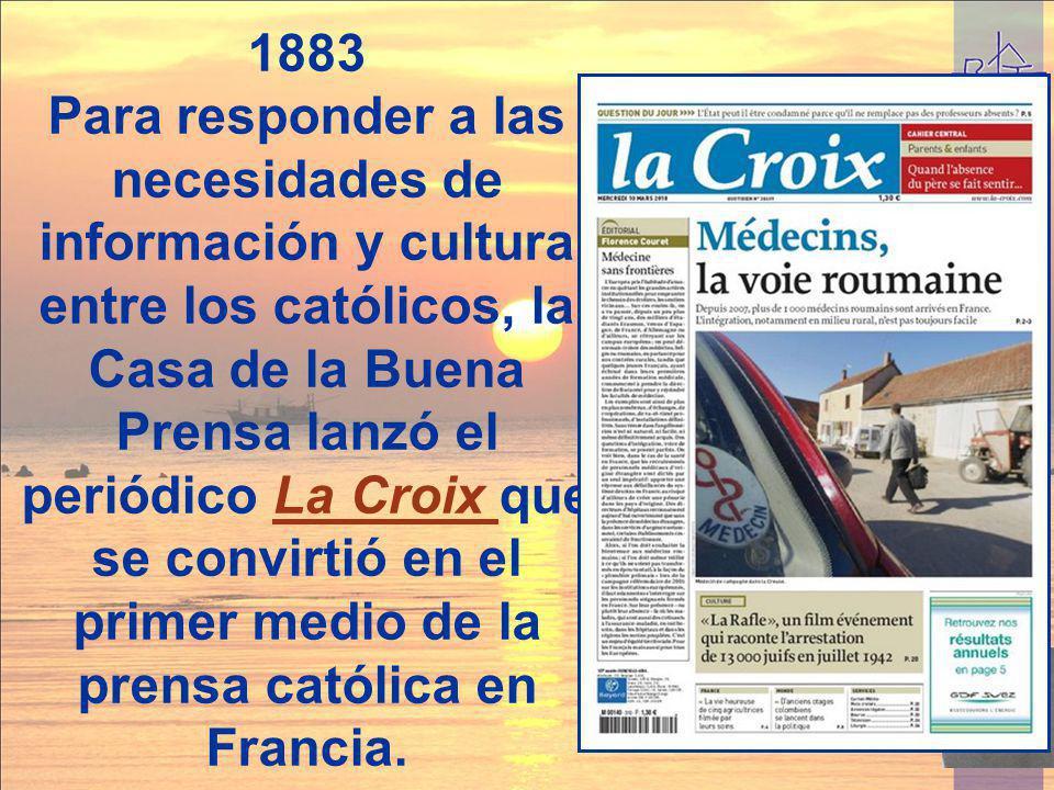 1883 Para responder a las necesidades de información y cultura entre los católicos, la Casa de la Buena Prensa lanzó el periódico La Croix que se conv