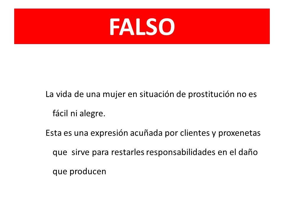 FALSO La vida de una mujer en situación de prostitución no es fácil ni alegre. Esta es una expresión acuñada por clientes y proxenetas que sirve para