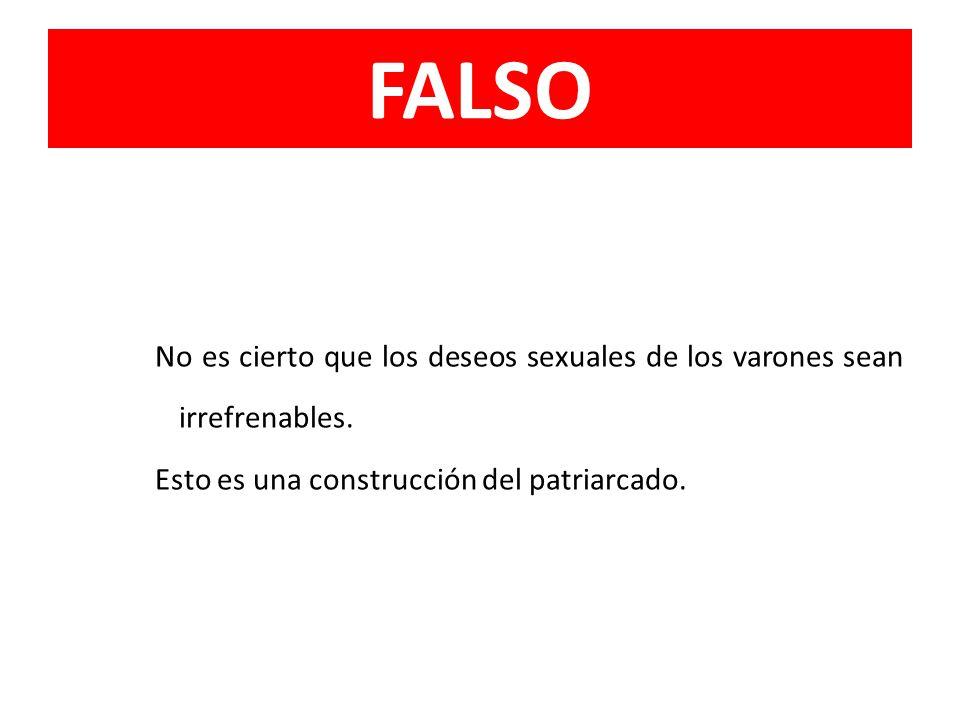 FALSO No es cierto que los deseos sexuales de los varones sean irrefrenables. Esto es una construcción del patriarcado.