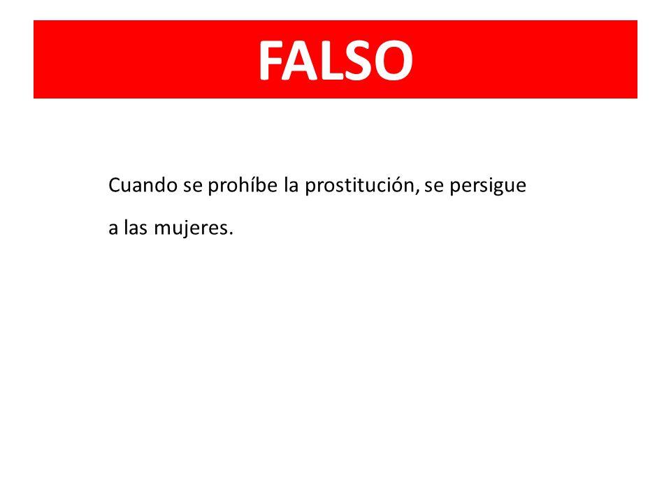 FALSO Cuando se prohíbe la prostitución, se persigue a las mujeres.