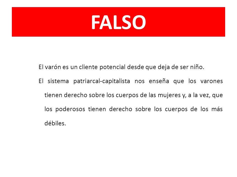 FALSO El varón es un cliente potencial desde que deja de ser niño. El sistema patriarcal-capitalista nos enseña que los varones tienen derecho sobre l
