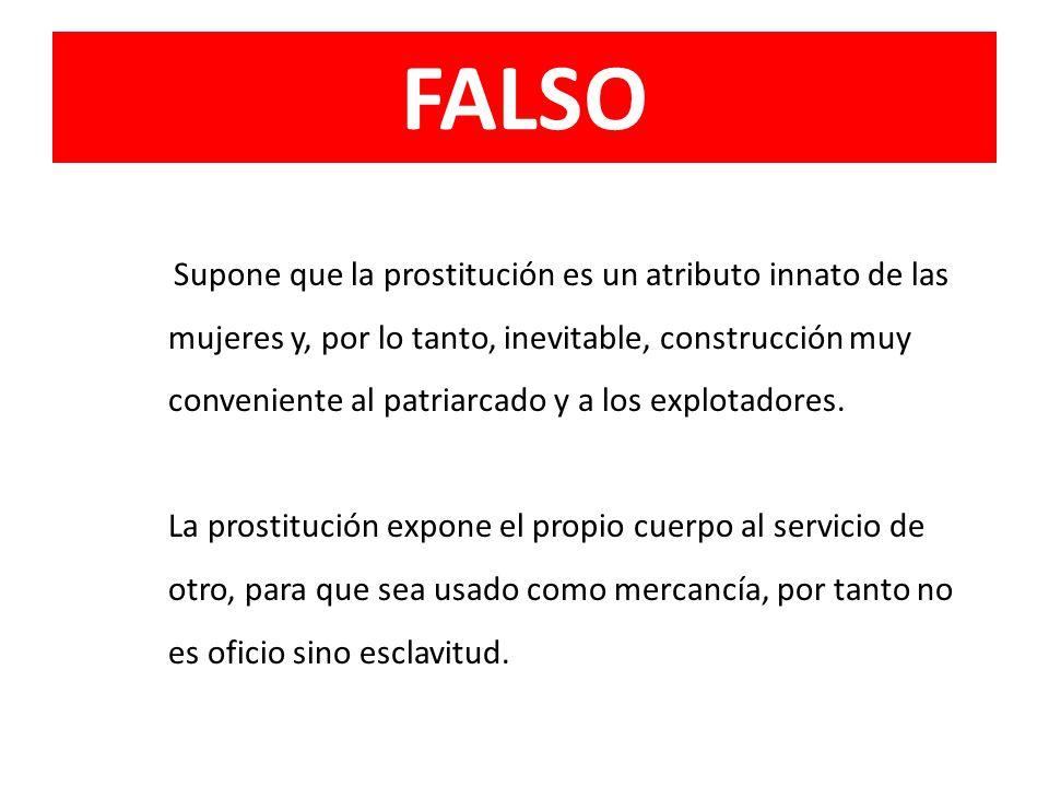 FALSO Supone que la prostitución es un atributo innato de las mujeres y, por lo tanto, inevitable, construcción muy conveniente al patriarcado y a los