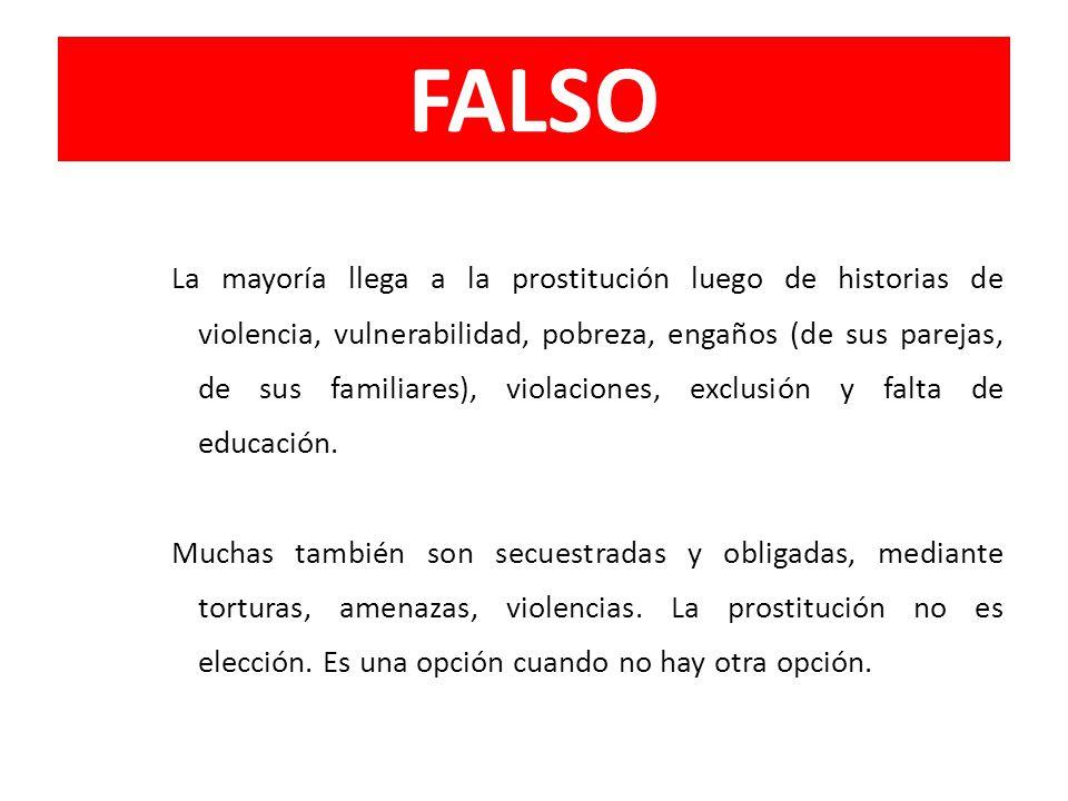 FALSO La mayoría llega a la prostitución luego de historias de violencia, vulnerabilidad, pobreza, engaños (de sus parejas, de sus familiares), violac