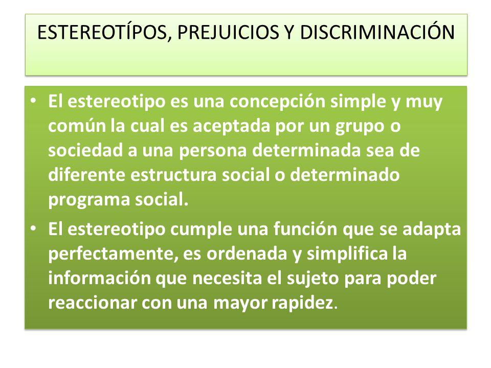 ESTEREOTÍPOS, PREJUICIOS Y DISCRIMINACIÓN El estereotipo es una concepción simple y muy común la cual es aceptada por un grupo o sociedad a una persona determinada sea de diferente estructura social o determinado programa social.