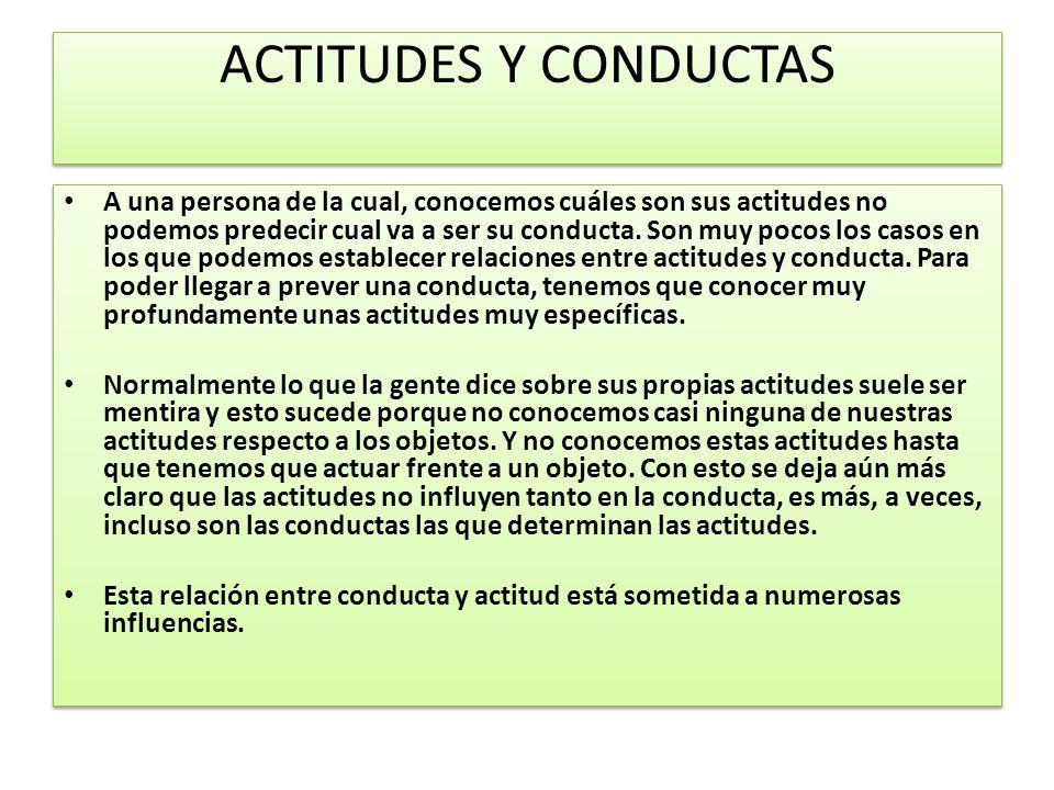 ACTITUDES Y CONDUCTAS A una persona de la cual, conocemos cuáles son sus actitudes no podemos predecir cual va a ser su conducta. Son muy pocos los ca