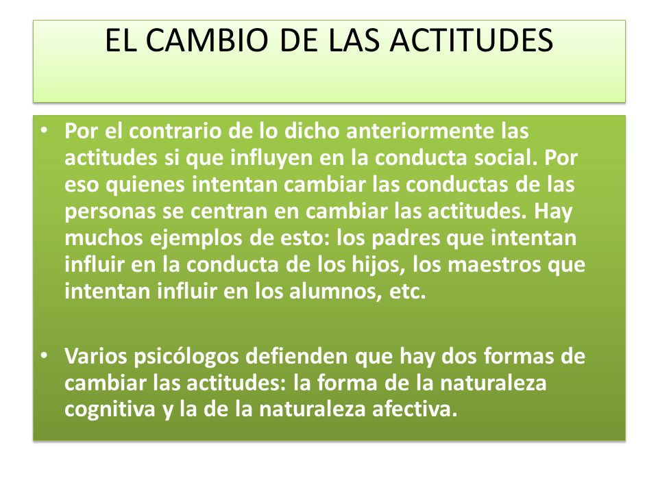 EL CAMBIO DE LAS ACTITUDES Por el contrario de lo dicho anteriormente las actitudes si que influyen en la conducta social. Por eso quienes intentan ca