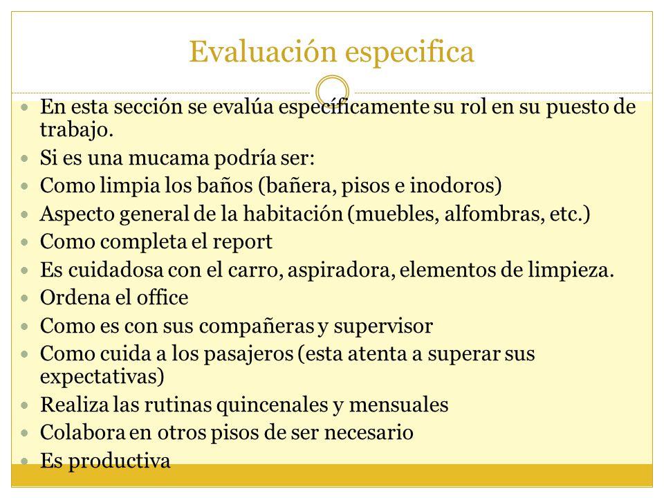 Evaluación especifica En esta sección se evalúa específicamente su rol en su puesto de trabajo. Si es una mucama podría ser: Como limpia los baños (ba