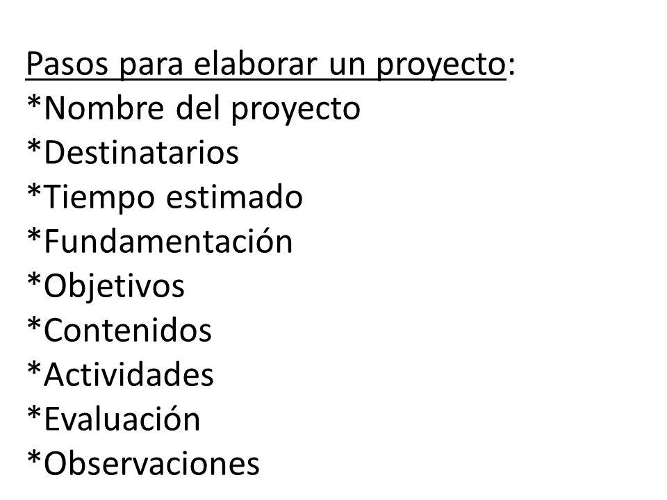 Pasos para elaborar un proyecto: *Nombre del proyecto *Destinatarios *Tiempo estimado *Fundamentación *Objetivos *Contenidos *Actividades *Evaluación