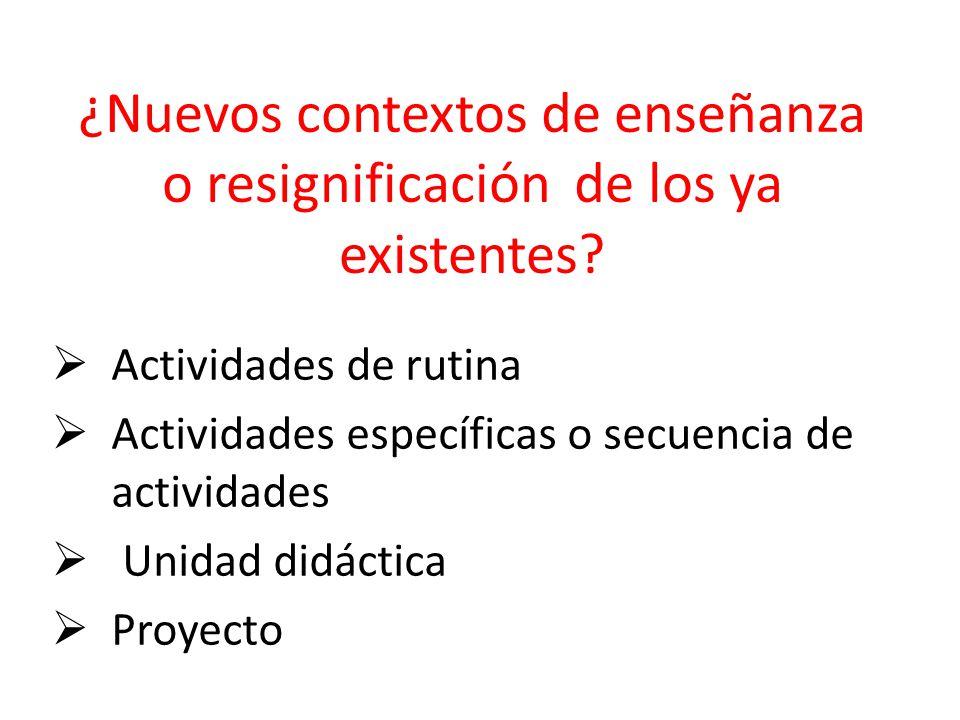¿Nuevos contextos de enseñanza o resignificación de los ya existentes? Actividades de rutina Actividades específicas o secuencia de actividades Unidad