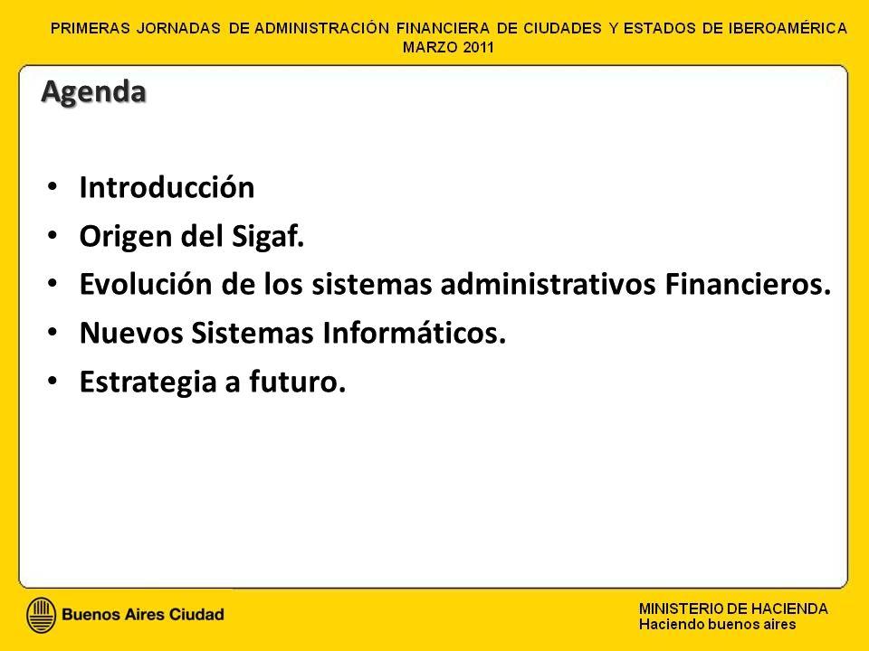Introducción Origen del Sigaf. Evolución de los sistemas administrativos Financieros. Nuevos Sistemas Informáticos. Estrategia a futuro. Agenda